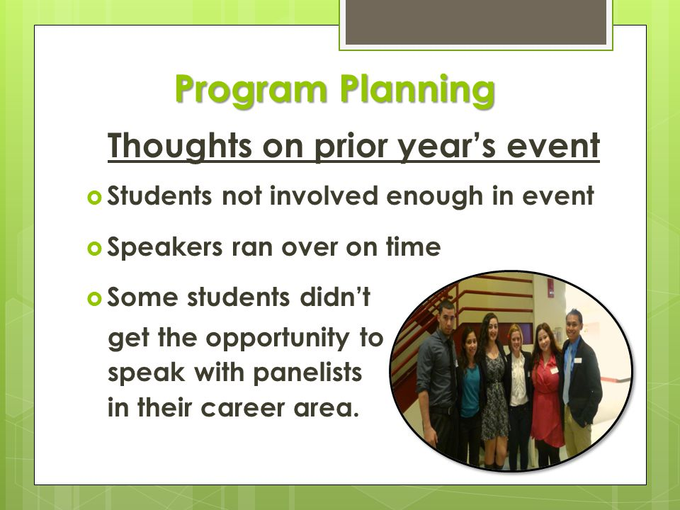 Program Planning Thoughts on prior year's event  Students not involved enough in event  Speakers ran over on time  Some students didn't get the opportunity to speak with panelists in their career area.