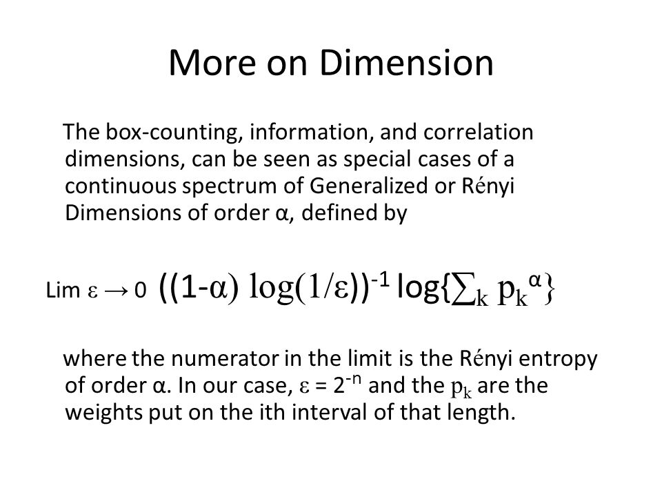 More on Dimension The box-counting, information, and correlation dimensions, can be seen as special cases of a continuous spectrum of Generalized or R