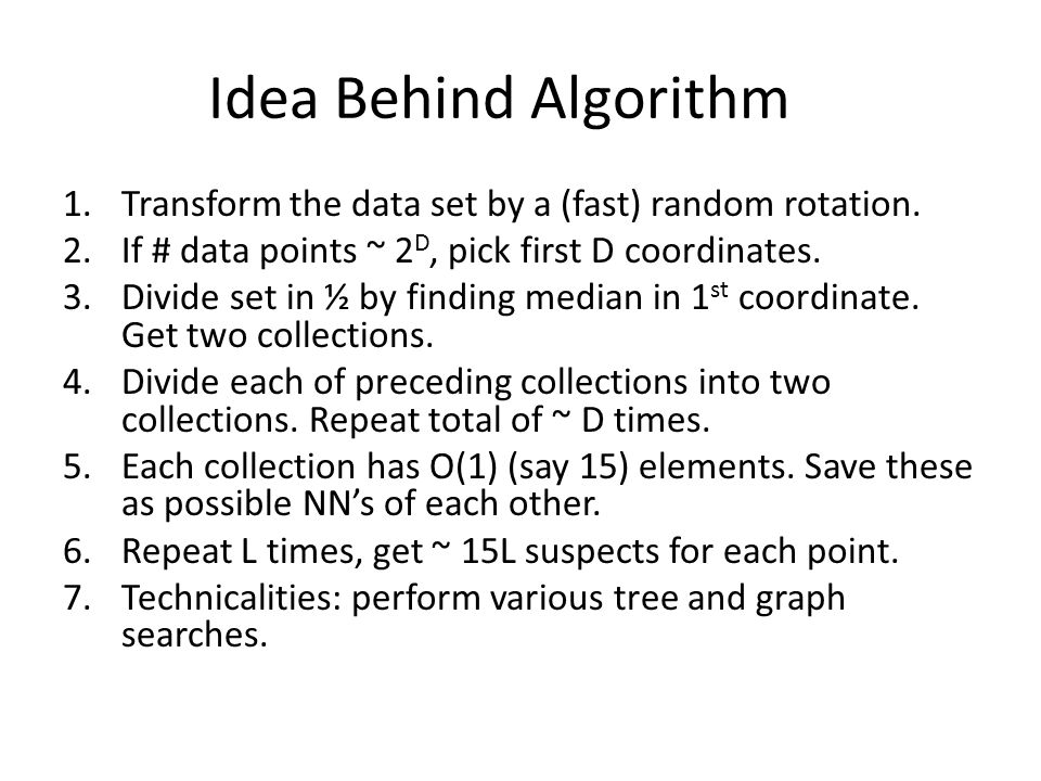 Idea Behind Algorithm 1.Transform the data set by a (fast) random rotation. 2.If # data points ~ 2 D, pick first D coordinates. 3.Divide set in ½ by f