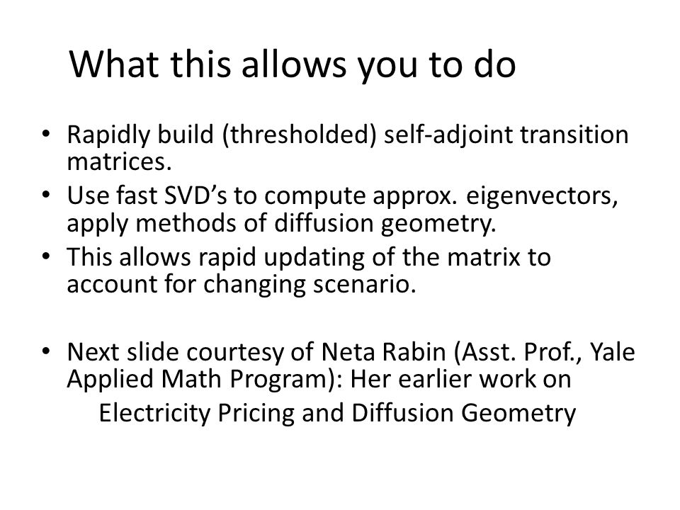 What this allows you to do Rapidly build (thresholded) self-adjoint transition matrices. Use fast SVD's to compute approx. eigenvectors, apply methods