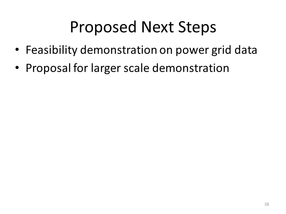 Proposed Next Steps Feasibility demonstration on power grid data Proposal for larger scale demonstration 38