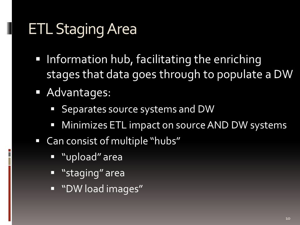 ETL Staging Area 10  Information hub, facilitating the enriching stages that data goes through to populate a DW  Advantages:  Separates source syst