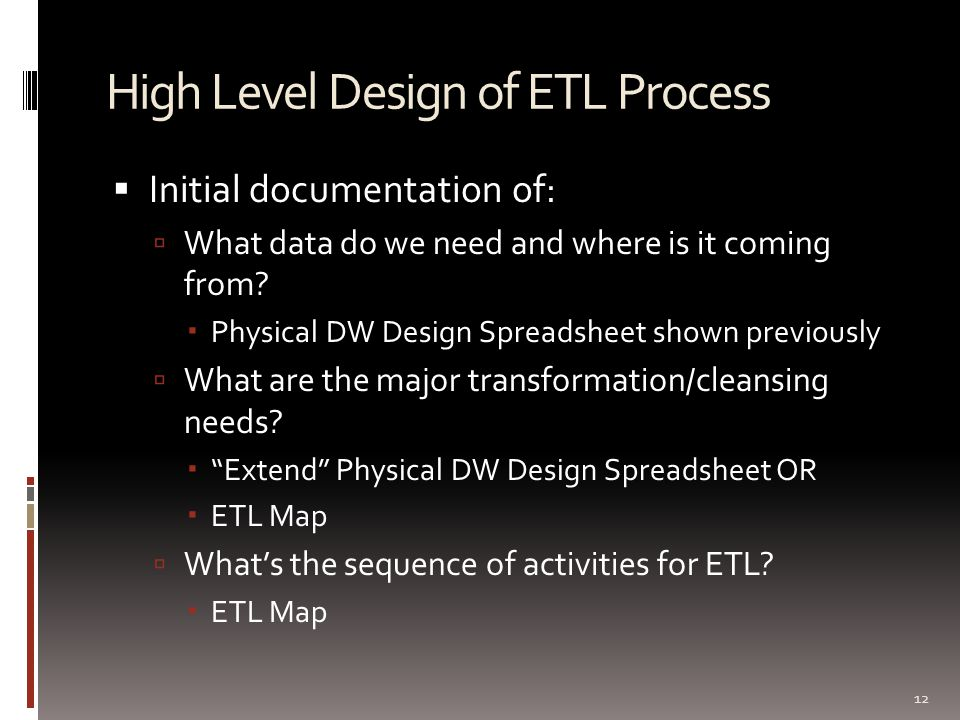 High Level Design of ETL Process  Initial documentation of:  What data do we need and where is it coming from?  Physical DW Design Spreadsheet show