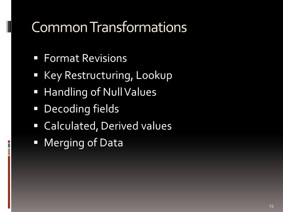 Common Transformations  Format Revisions  Key Restructuring, Lookup  Handling of Null Values  Decoding fields  Calculated, Derived values  Mergi