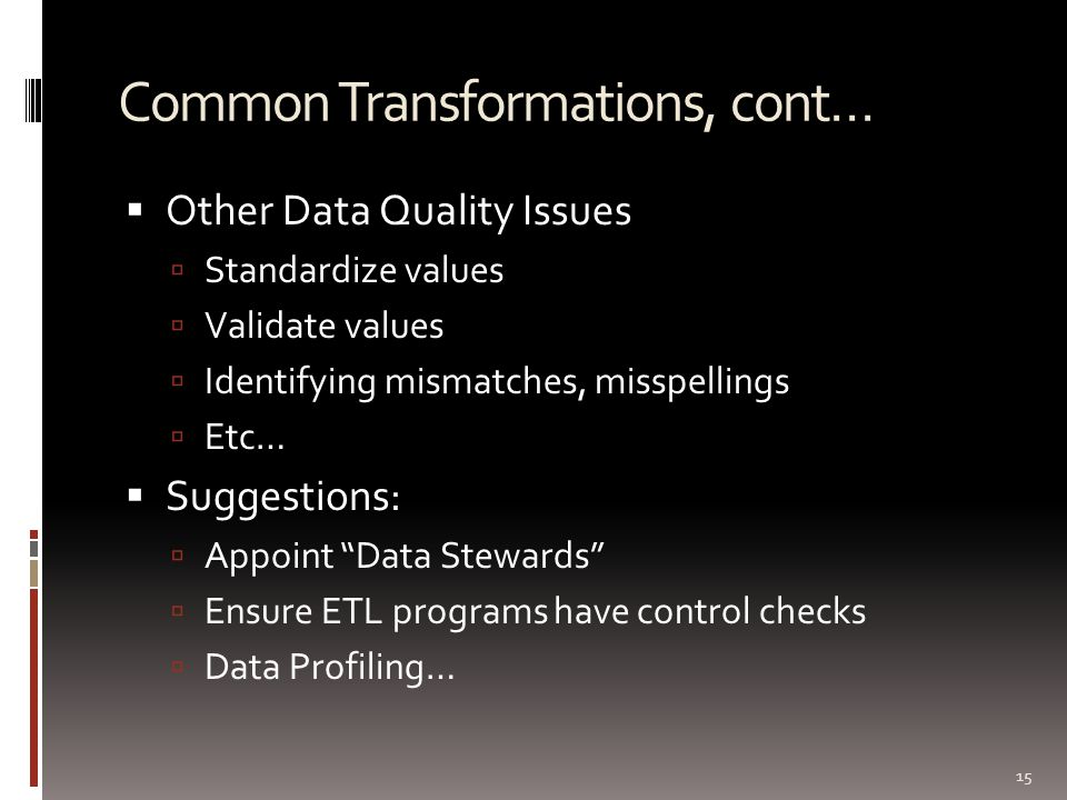Common Transformations, cont…  Other Data Quality Issues  Standardize values  Validate values  Identifying mismatches, misspellings  Etc…  Sugge