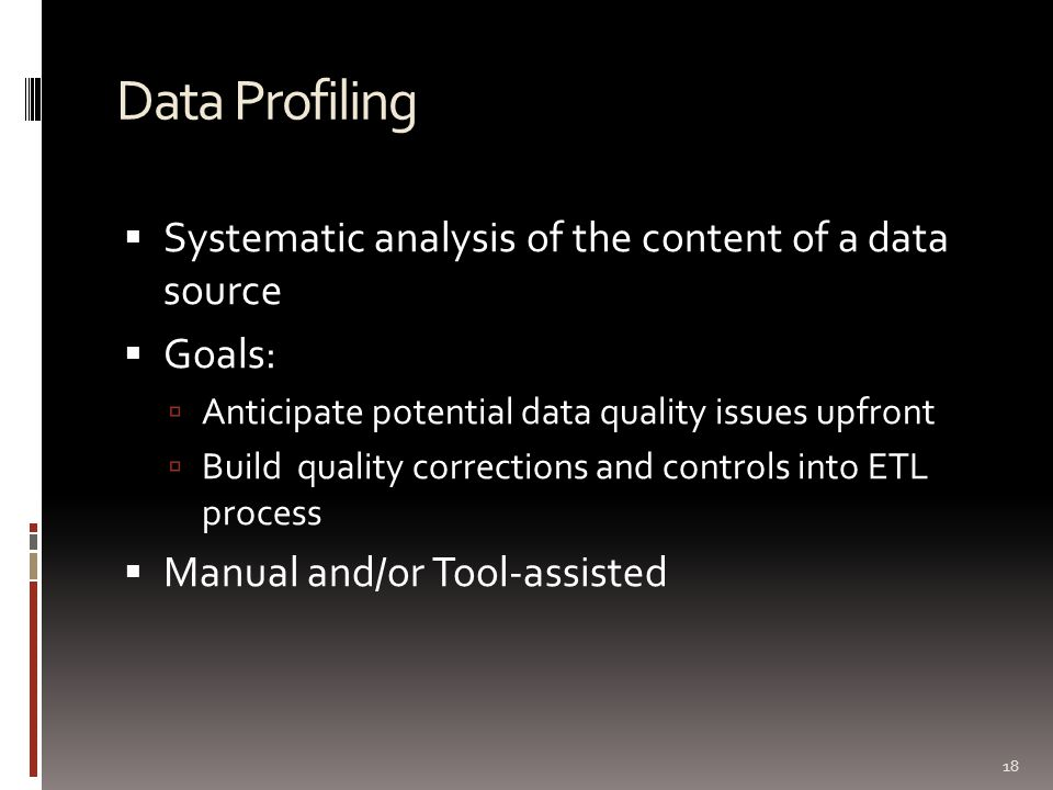 Data Profiling  Systematic analysis of the content of a data source  Goals:  Anticipate potential data quality issues upfront  Build quality corrections and controls into ETL process  Manual and/or Tool-assisted 18