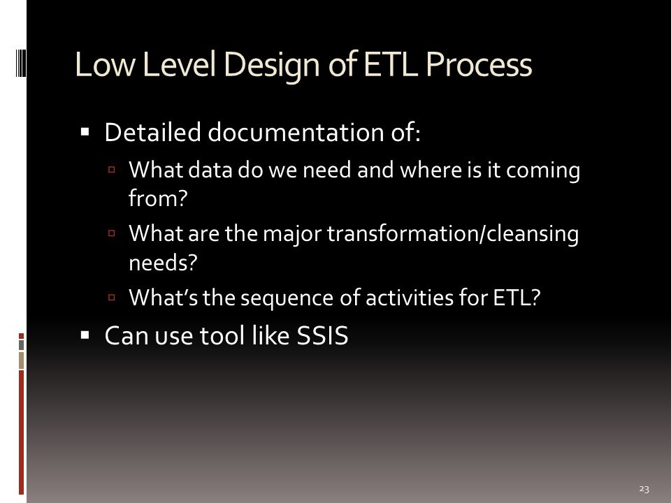 Low Level Design of ETL Process  Detailed documentation of:  What data do we need and where is it coming from?  What are the major transformation/c