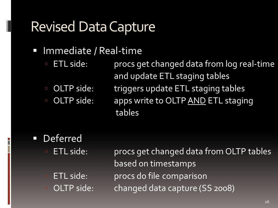 Revised Data Capture  Immediate / Real-time  ETL side: procs get changed data from log real-time and update ETL staging tables  OLTP side: triggers