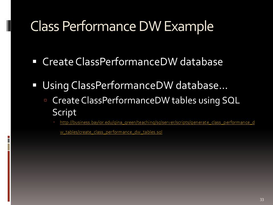 Class Performance DW Example  Create ClassPerformanceDW database  Using ClassPerformanceDW database…  Create ClassPerformanceDW tables using SQL Sc