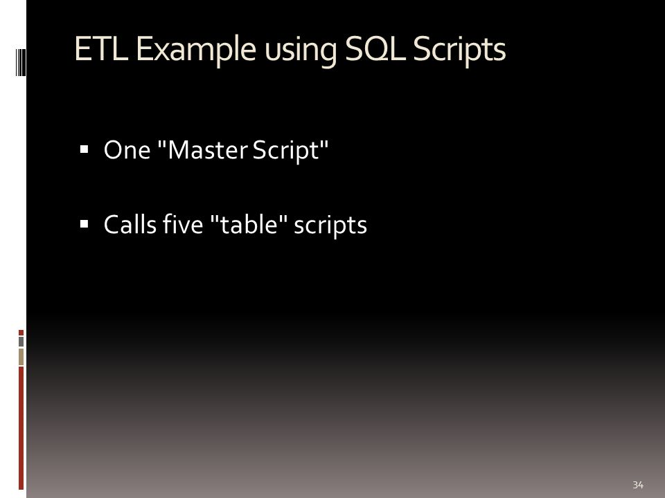 ETL Example using SQL Scripts  One Master Script  Calls five table scripts 34
