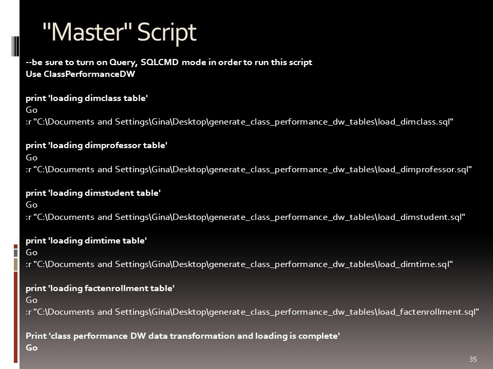Master Script 35 --be sure to turn on Query, SQLCMD mode in order to run this script Use ClassPerformanceDW print loading dimclass table Go :r C:\Documents and Settings\Gina\Desktop\generate_class_performance_dw_tables\load_dimclass.sql print loading dimprofessor table Go :r C:\Documents and Settings\Gina\Desktop\generate_class_performance_dw_tables\load_dimprofessor.sql print loading dimstudent table Go :r C:\Documents and Settings\Gina\Desktop\generate_class_performance_dw_tables\load_dimstudent.sql print loading dimtime table Go :r C:\Documents and Settings\Gina\Desktop\generate_class_performance_dw_tables\load_dimtime.sql print loading factenrollment table Go :r C:\Documents and Settings\Gina\Desktop\generate_class_performance_dw_tables\load_factenrollment.sql Print class performance DW data transformation and loading is complete Go