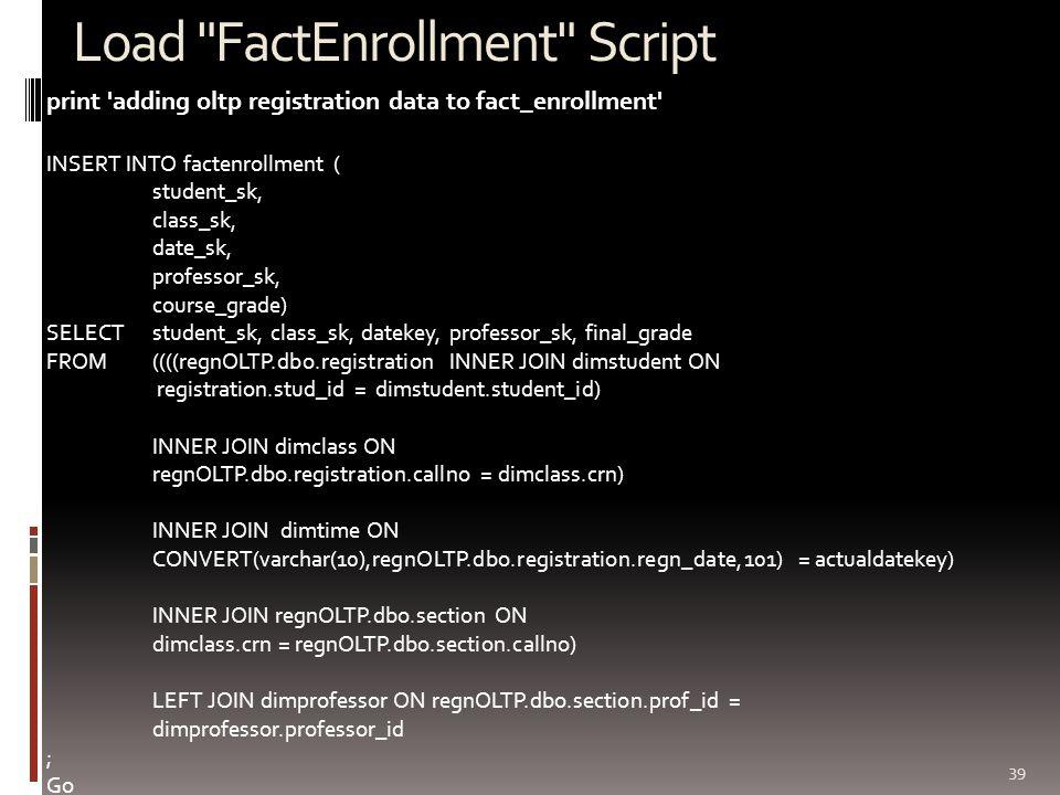 Load FactEnrollment Script 39 print adding oltp registration data to fact_enrollment INSERT INTO factenrollment ( student_sk, class_sk, date_sk, professor_sk, course_grade) SELECT student_sk, class_sk, datekey, professor_sk, final_grade FROM ((((regnOLTP.dbo.registration INNER JOIN dimstudent ON registration.stud_id = dimstudent.student_id) INNER JOIN dimclass ON regnOLTP.dbo.registration.callno = dimclass.crn) INNER JOIN dimtime ON CONVERT(varchar(10),regnOLTP.dbo.registration.regn_date,101) = actualdatekey) INNER JOIN regnOLTP.dbo.section ON dimclass.crn = regnOLTP.dbo.section.callno) LEFT JOIN dimprofessor ON regnOLTP.dbo.section.prof_id = dimprofessor.professor_id ; Go