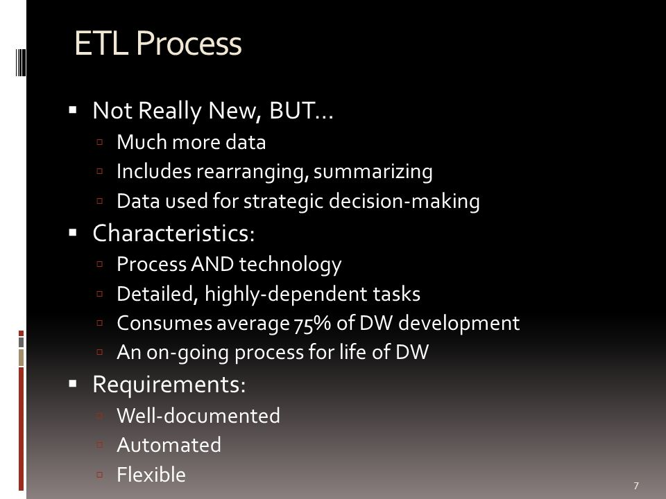 ETL Process  Not Really New, BUT…  Much more data  Includes rearranging, summarizing  Data used for strategic decision-making  Characteristics: 