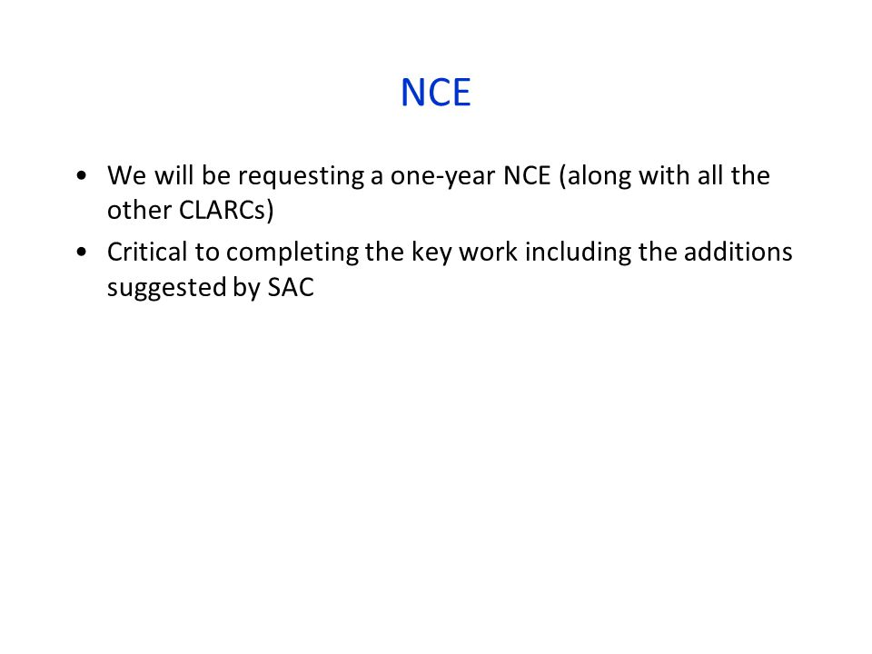 NCE We will be requesting a one-year NCE (along with all the other CLARCs) Critical to completing the key work including the additions suggested by SAC