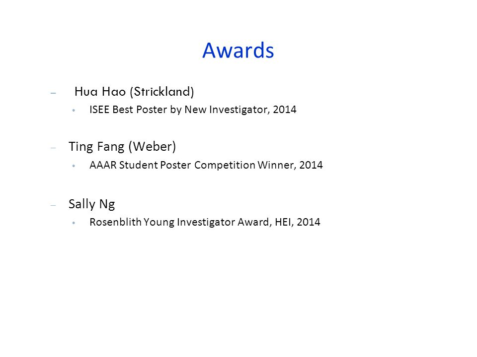 Awards – Hua Hao (Strickland) ISEE Best Poster by New Investigator, 2014 – Ting Fang (Weber) AAAR Student Poster Competition Winner, 2014 – Sally Ng Rosenblith Young Investigator Award, HEI, 2014