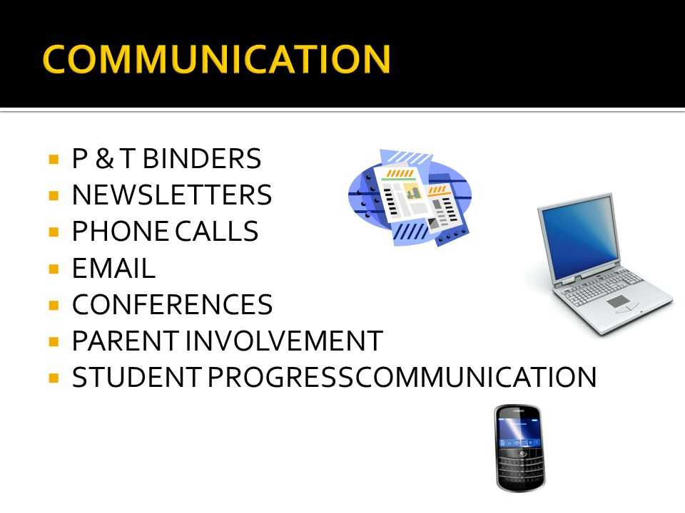  P & T BINDERS  NEWSLETTERS  PHONE CALLS  EMAIL  CONFERENCES  PARENT INVOLVEMENT  STUDENT PROGRESSCOMMUNICATION