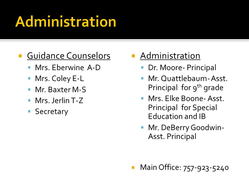  Guidance Counselors  Mrs. Eberwine A-D  Mrs. Coley E-L  Mr. Baxter M-S  Mrs. Jerlin T-Z  Secretary  Administration  Dr. Moore- Principal  Mr