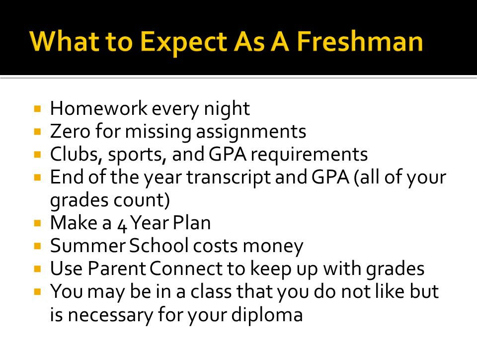  Homework every night  Zero for missing assignments  Clubs, sports, and GPA requirements  End of the year transcript and GPA (all of your grades count)  Make a 4 Year Plan  Summer School costs money  Use Parent Connect to keep up with grades  You may be in a class that you do not like but is necessary for your diploma