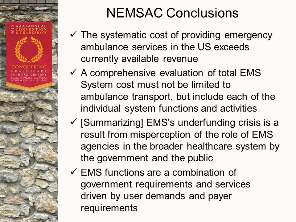 NEMSAC Conclusions The systematic cost of providing emergency ambulance services in the US exceeds currently available revenue A comprehensive evaluation of total EMS System cost must not be limited to ambulance transport, but include each of the individual system functions and activities [Summarizing] EMS's underfunding crisis is a result from misperception of the role of EMS agencies in the broader healthcare system by the government and the public EMS functions are a combination of government requirements and services driven by user demands and payer requirements