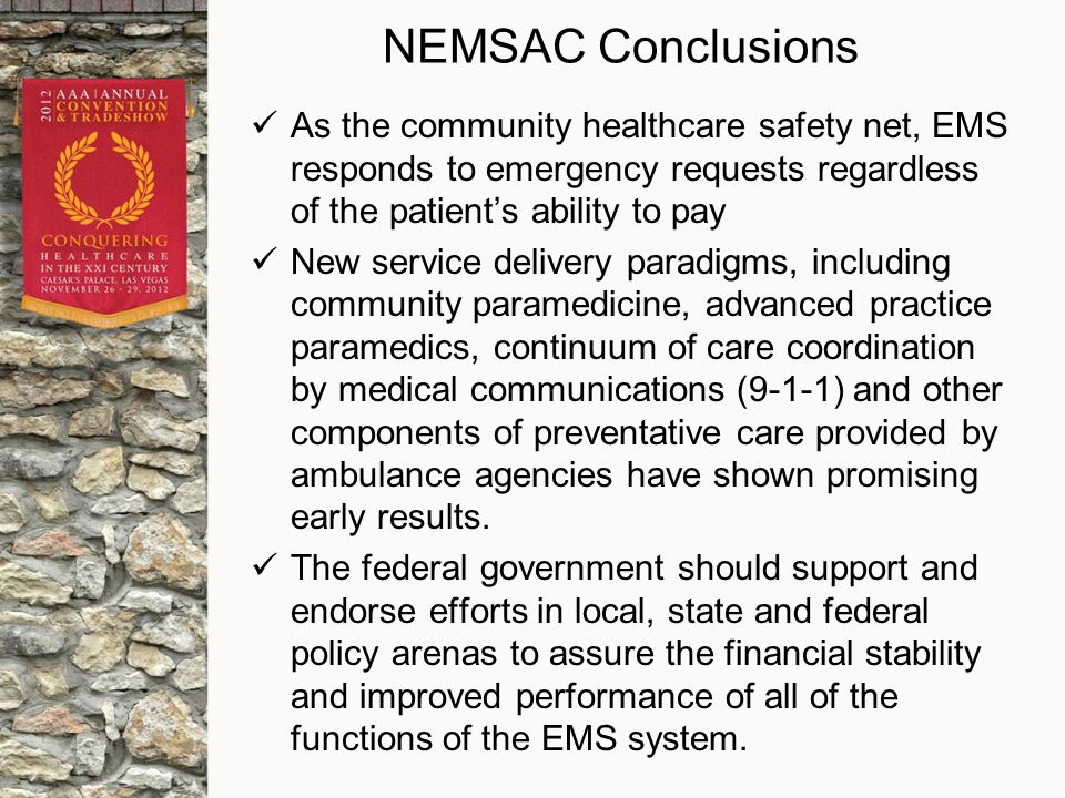 NEMSAC Conclusions As the community healthcare safety net, EMS responds to emergency requests regardless of the patient's ability to pay New service delivery paradigms, including community paramedicine, advanced practice paramedics, continuum of care coordination by medical communications (9-1-1) and other components of preventative care provided by ambulance agencies have shown promising early results.
