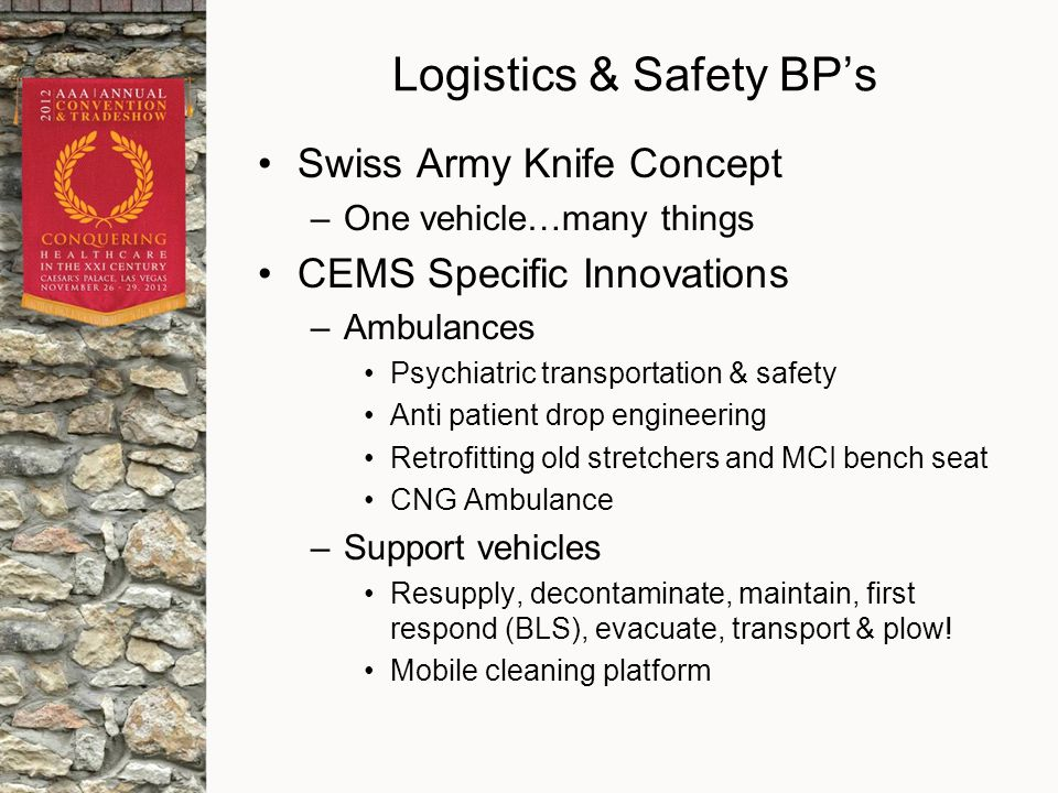 Swiss Army Knife Concept –One vehicle…many things CEMS Specific Innovations –Ambulances Psychiatric transportation & safety Anti patient drop engineering Retrofitting old stretchers and MCI bench seat CNG Ambulance –Support vehicles Resupply, decontaminate, maintain, first respond (BLS), evacuate, transport & plow.