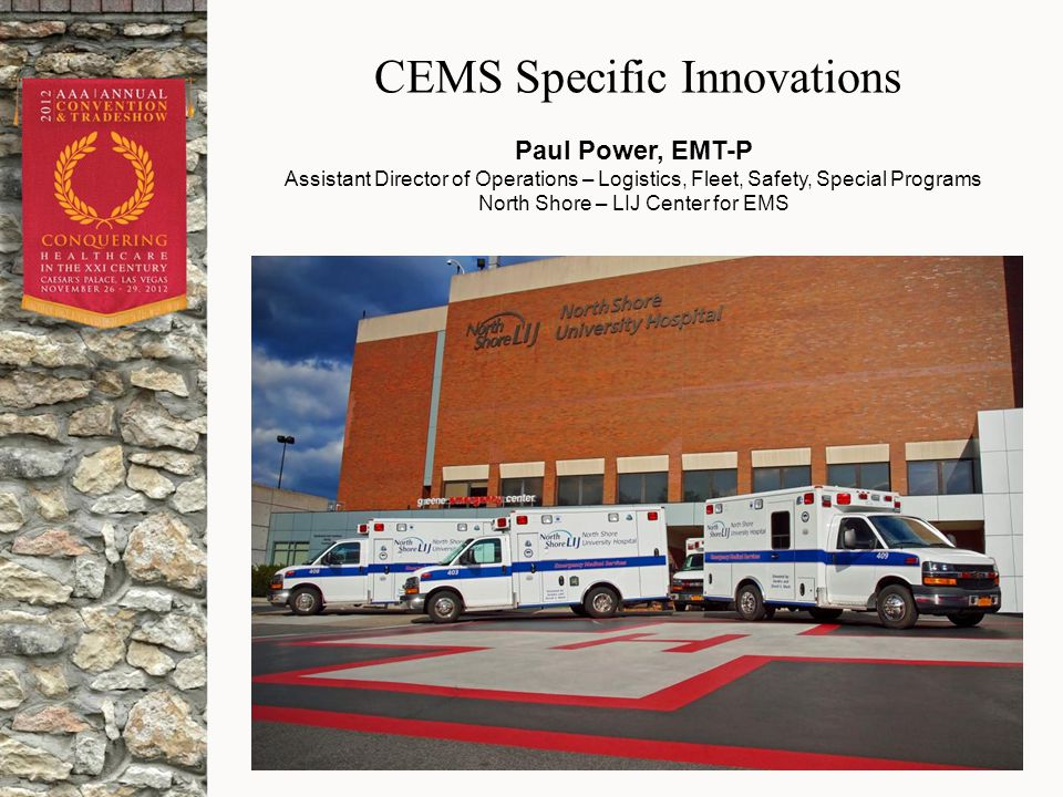 CEMS Specific Innovations Paul Power, EMT-P Assistant Director of Operations – Logistics, Fleet, Safety, Special Programs North Shore – LIJ Center for EMS