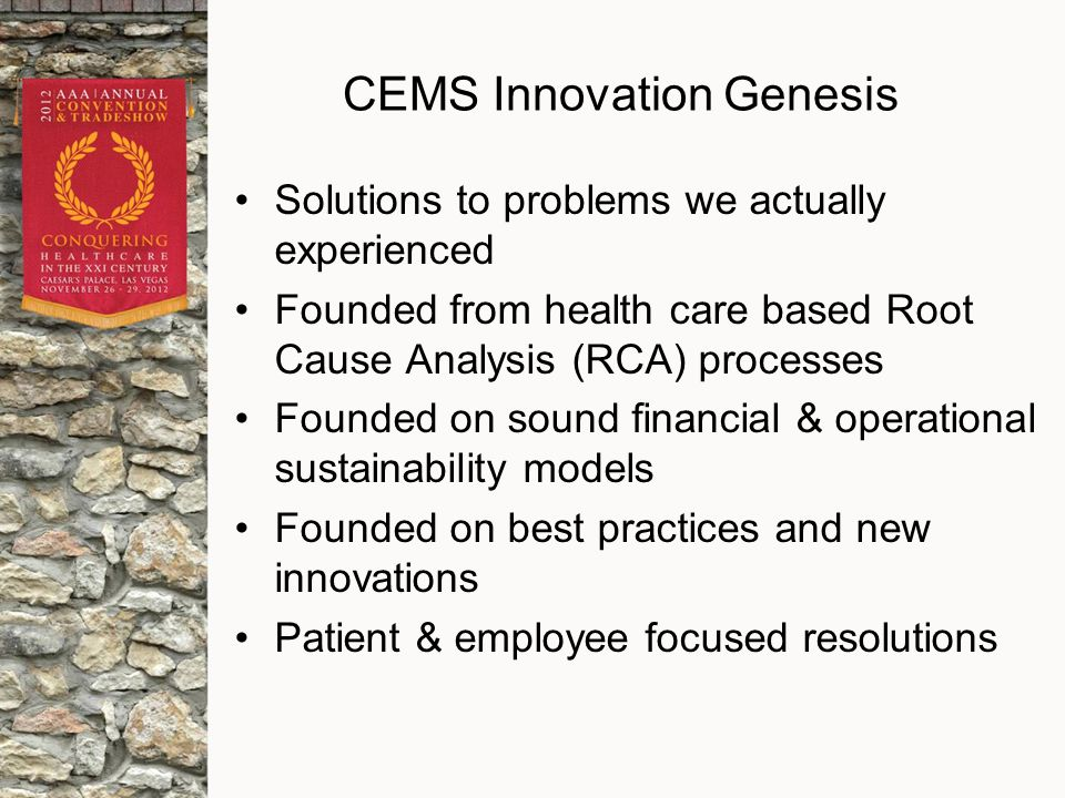 CEMS Innovation Genesis Solutions to problems we actually experienced Founded from health care based Root Cause Analysis (RCA) processes Founded on sound financial & operational sustainability models Founded on best practices and new innovations Patient & employee focused resolutions