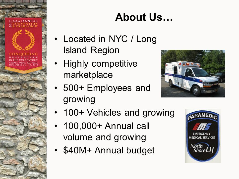 About Us… Located in NYC / Long Island Region Highly competitive marketplace 500+ Employees and growing 100+ Vehicles and growing 100,000+ Annual call volume and growing $40M+ Annual budget
