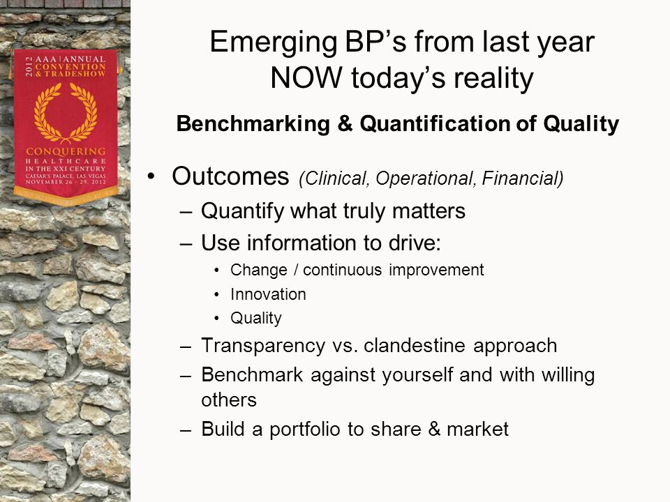 Emerging BP's from last year NOW today's reality Outcomes (Clinical, Operational, Financial) –Quantify what truly matters –Use information to drive: Change / continuous improvement Innovation Quality –Transparency vs.