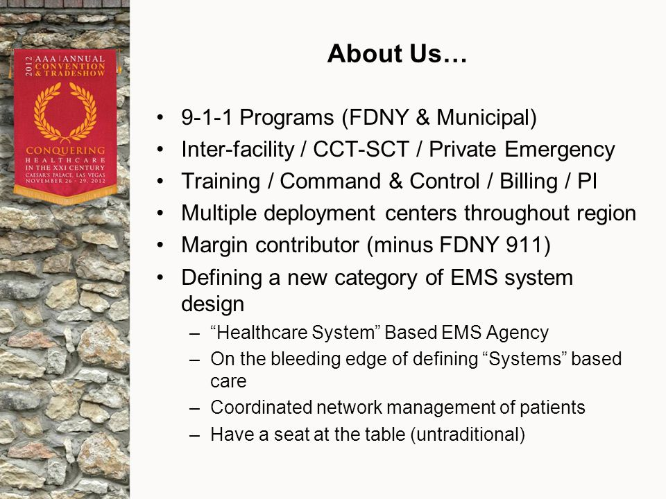 About Us… 9-1-1 Programs (FDNY & Municipal) Inter-facility / CCT-SCT / Private Emergency Training / Command & Control / Billing / PI Multiple deployment centers throughout region Margin contributor (minus FDNY 911) Defining a new category of EMS system design – Healthcare System Based EMS Agency –On the bleeding edge of defining Systems based care –Coordinated network management of patients –Have a seat at the table (untraditional)