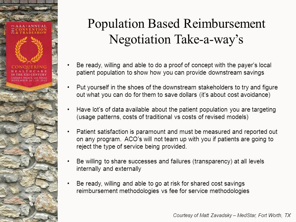 Population Based Reimbursement Negotiation Take-a-way's Be ready, willing and able to do a proof of concept with the payer s local patient population to show how you can provide downstream savings Put yourself in the shoes of the downstream stakeholders to try and figure out what you can do for them to save dollars (it s about cost avoidance) Have lot s of data available about the patient population you are targeting (usage patterns, costs of traditional vs costs of revised models) Patient satisfaction is paramount and must be measured and reported out on any program.