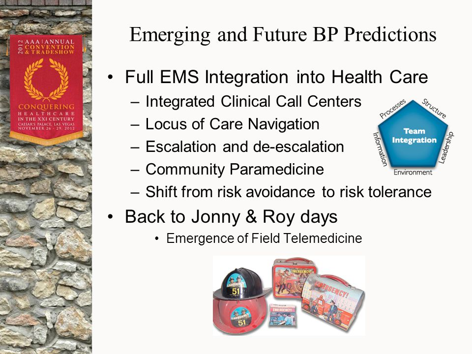 Emerging and Future BP Predictions Full EMS Integration into Health Care –Integrated Clinical Call Centers –Locus of Care Navigation –Escalation and de-escalation –Community Paramedicine –Shift from risk avoidance to risk tolerance Back to Jonny & Roy days Emergence of Field Telemedicine