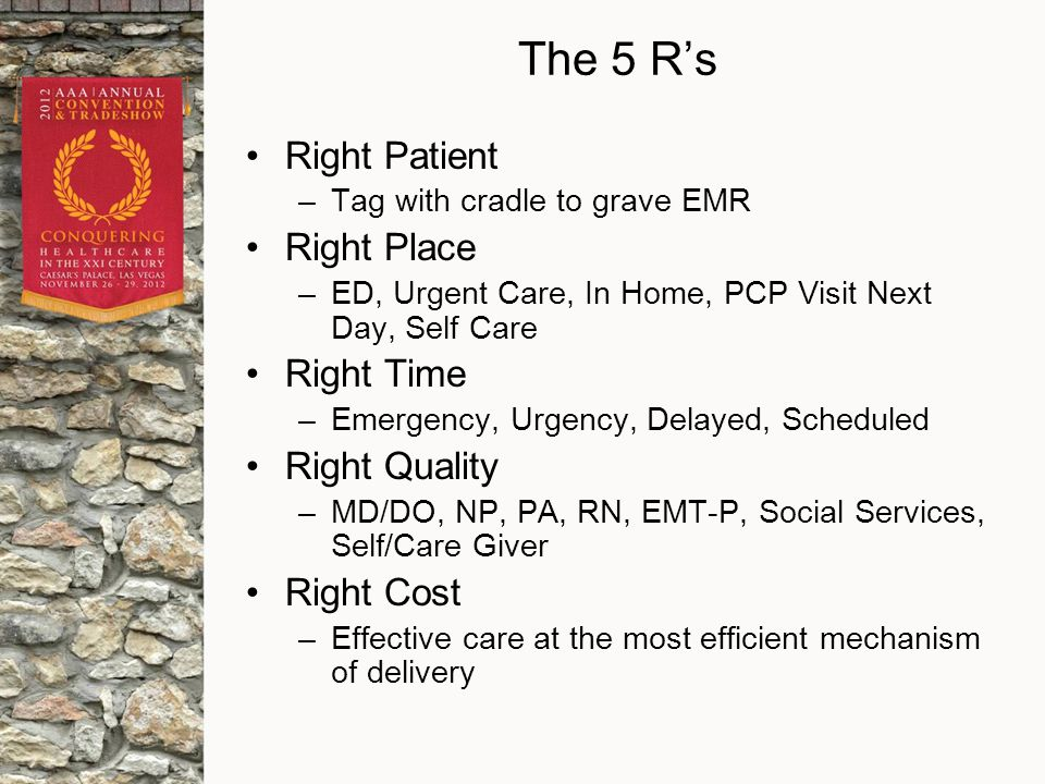 The 5 R's Right Patient –Tag with cradle to grave EMR Right Place –ED, Urgent Care, In Home, PCP Visit Next Day, Self Care Right Time –Emergency, Urgency, Delayed, Scheduled Right Quality –MD/DO, NP, PA, RN, EMT-P, Social Services, Self/Care Giver Right Cost –Effective care at the most efficient mechanism of delivery