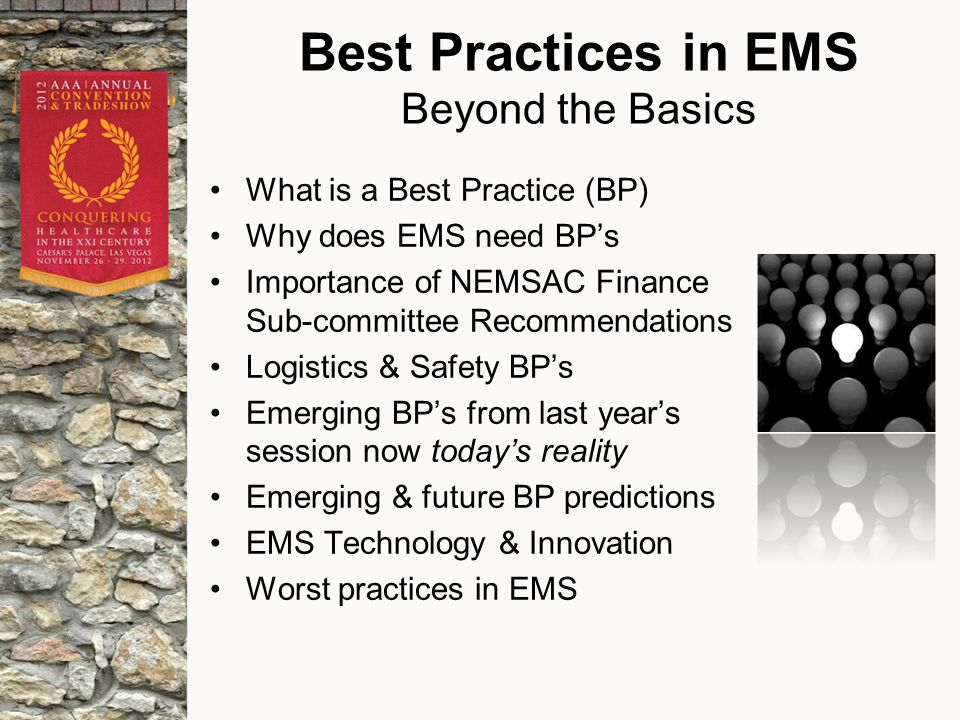 Best Practices in EMS Beyond the Basics What is a Best Practice (BP) Why does EMS need BP's Importance of NEMSAC Finance Sub-committee Recommendations Logistics & Safety BP's Emerging BP's from last year's session now today's reality Emerging & future BP predictions EMS Technology & Innovation Worst practices in EMS