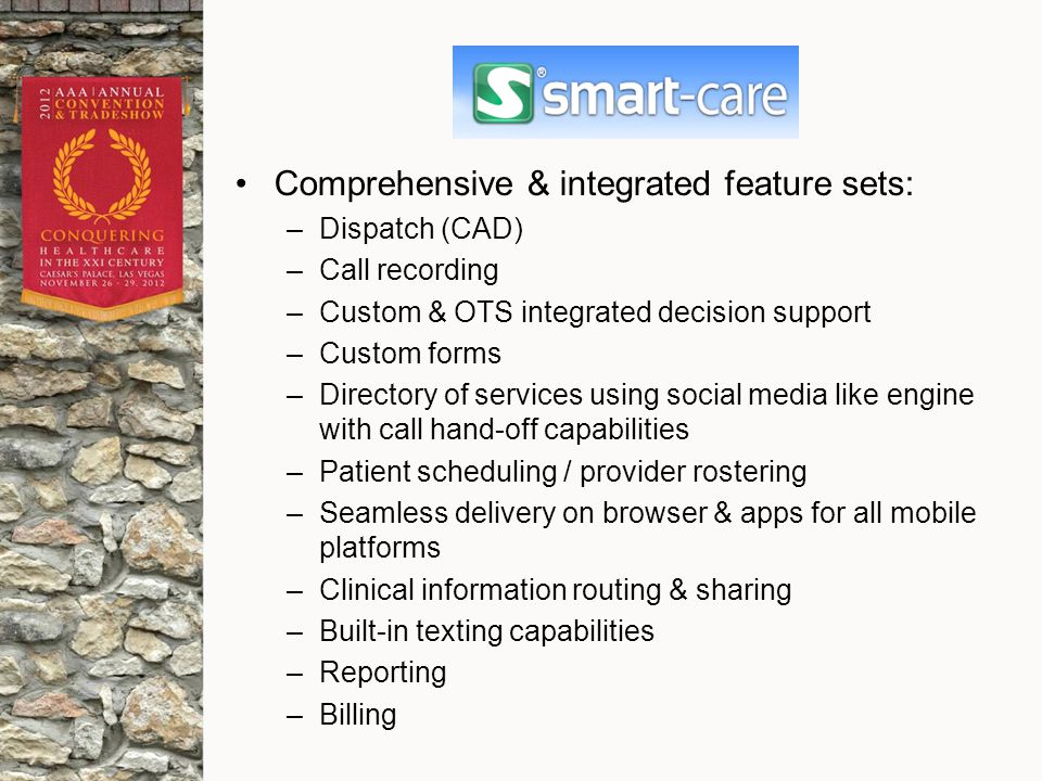 Comprehensive & integrated feature sets: –Dispatch (CAD) –Call recording –Custom & OTS integrated decision support –Custom forms –Directory of services using social media like engine with call hand-off capabilities –Patient scheduling / provider rostering –Seamless delivery on browser & apps for all mobile platforms –Clinical information routing & sharing –Built-in texting capabilities –Reporting –Billing
