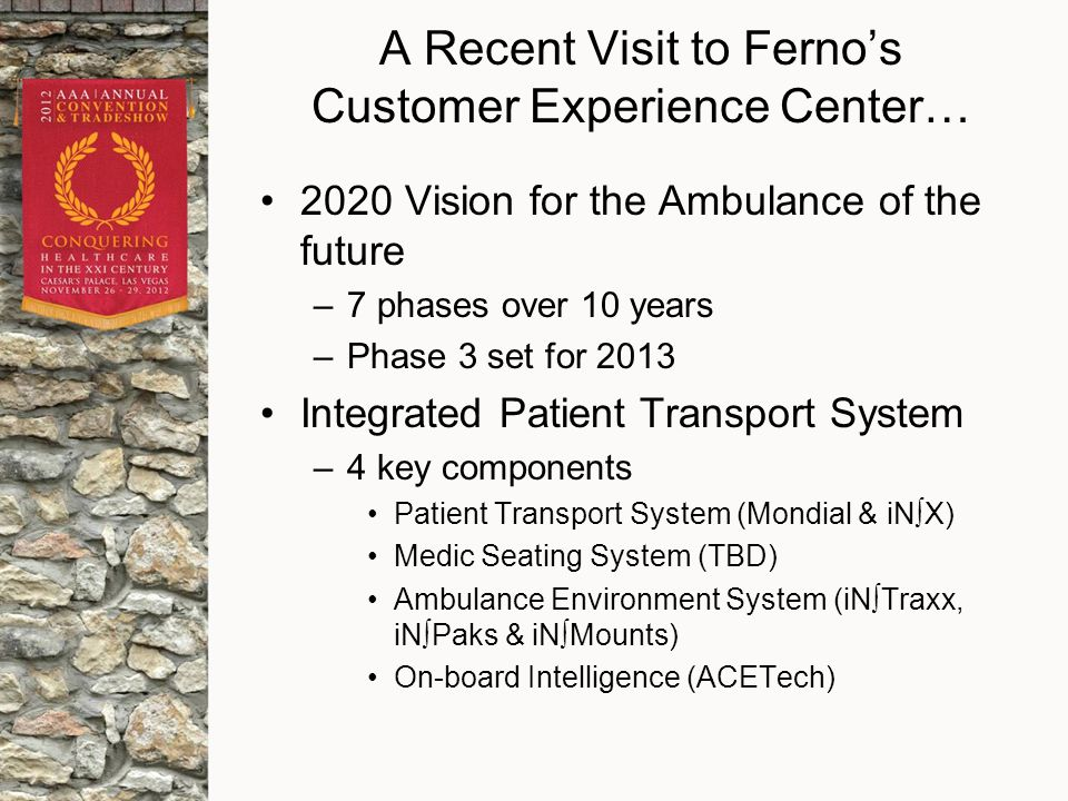 A Recent Visit to Ferno's Customer Experience Center… 2020 Vision for the Ambulance of the future –7 phases over 10 years –Phase 3 set for 2013 Integrated Patient Transport System –4 key components Patient Transport System (Mondial & iN∫X) Medic Seating System (TBD) Ambulance Environment System (iN∫Traxx, iN∫Paks & iN∫Mounts) On-board Intelligence (ACETech)