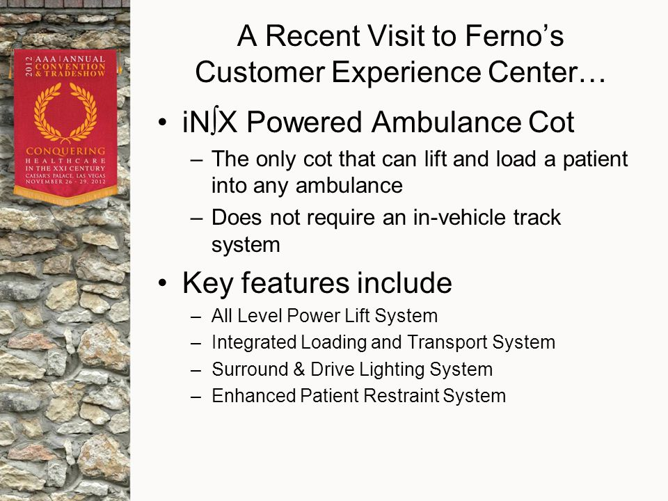 A Recent Visit to Ferno's Customer Experience Center… iN∫X Powered Ambulance Cot –The only cot that can lift and load a patient into any ambulance –Does not require an in-vehicle track system Key features include –All Level Power Lift System –Integrated Loading and Transport System –Surround & Drive Lighting System –Enhanced Patient Restraint System