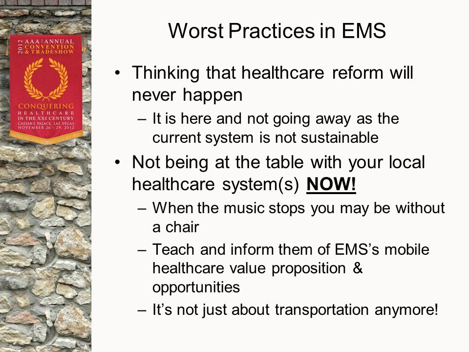 Worst Practices in EMS Thinking that healthcare reform will never happen –It is here and not going away as the current system is not sustainable Not being at the table with your local healthcare system(s) NOW.