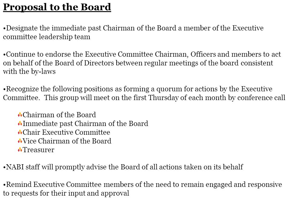 Proposal to the Board Designate the immediate past Chairman of the Board a member of the Executive committee leadership team Continue to endorse the Executive Committee Chairman, Officers and members to act on behalf of the Board of Directors between regular meetings of the board consistent with the by-laws Recognize the following positions as forming a quorum for actions by the Executive Committee.