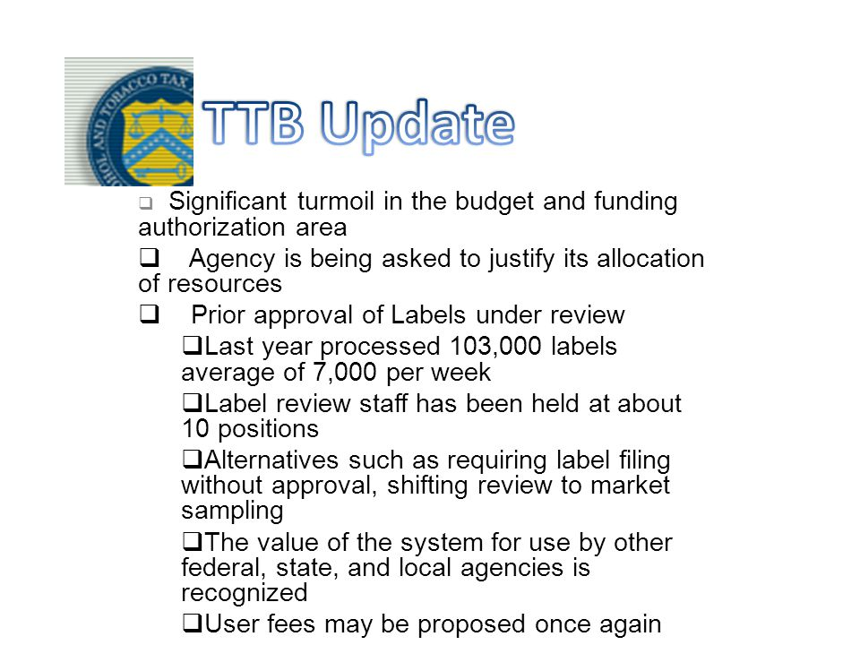 Significant turmoil in the budget and funding authorization area  Agency is being asked to justify its allocation of resources  Prior approval of Labels under review  Last year processed 103,000 labels average of 7,000 per week  Label review staff has been held at about 10 positions  Alternatives such as requiring label filing without approval, shifting review to market sampling  The value of the system for use by other federal, state, and local agencies is recognized  User fees may be proposed once again