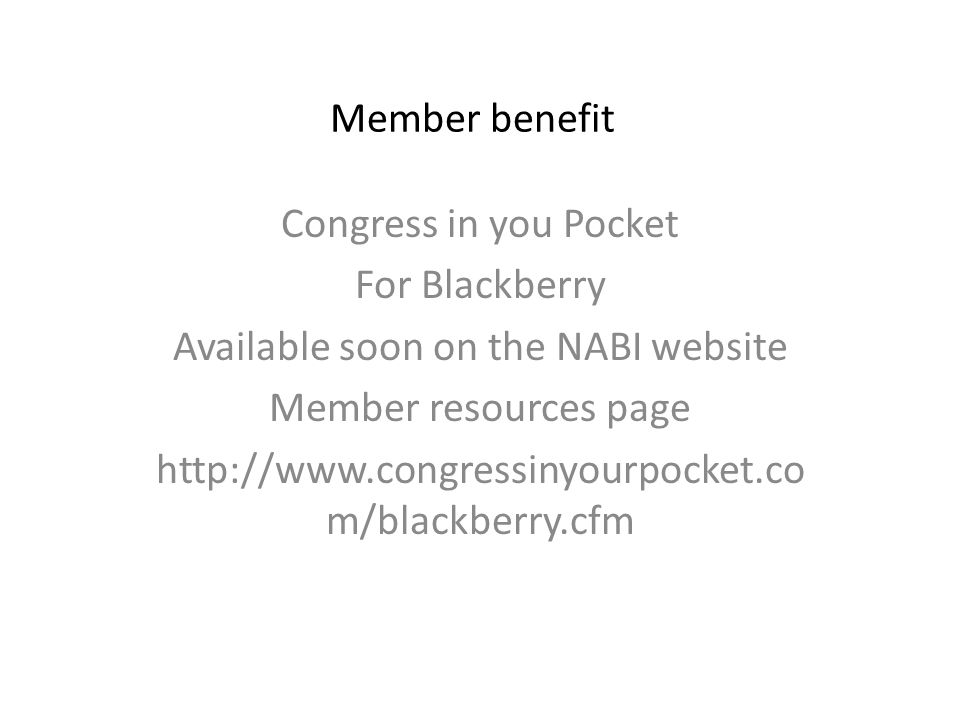 Member benefit Congress in you Pocket For Blackberry Available soon on the NABI website Member resources page http://www.congressinyourpocket.co m/blackberry.cfm