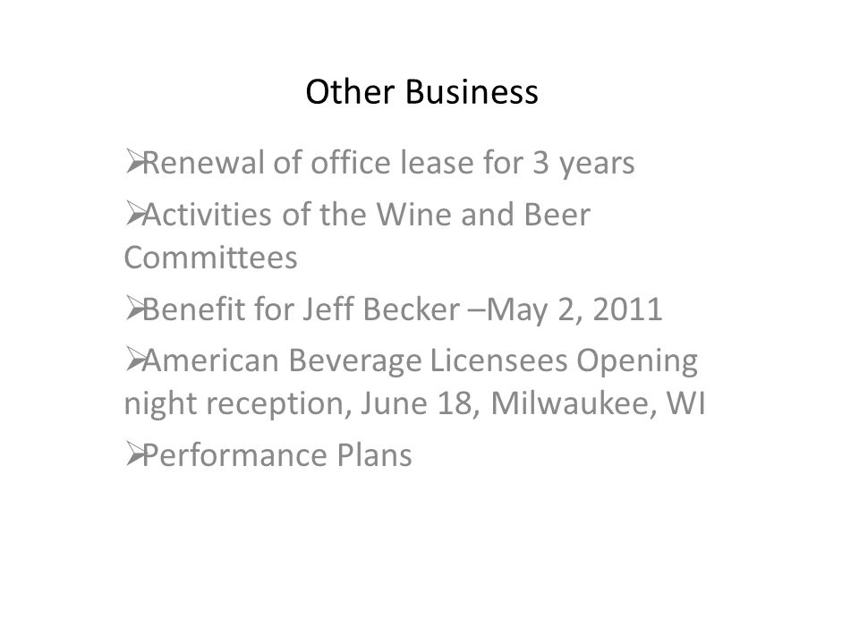 Other Business  Renewal of office lease for 3 years  Activities of the Wine and Beer Committees  Benefit for Jeff Becker –May 2, 2011  American Beverage Licensees Opening night reception, June 18, Milwaukee, WI  Performance Plans