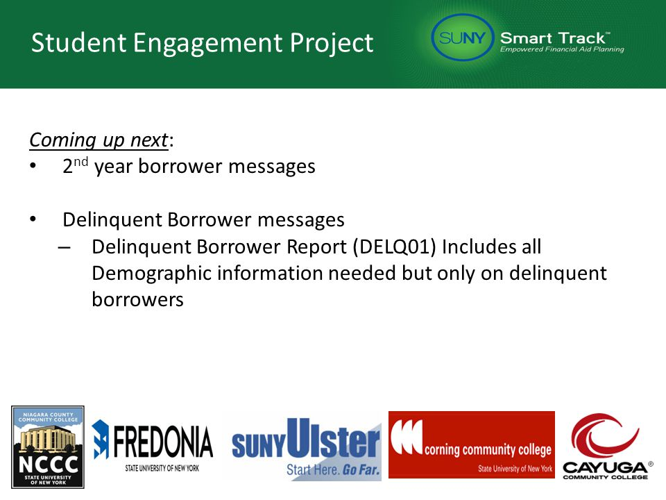 Student Engagement Project Coming up next: 2 nd year borrower messages Delinquent Borrower messages – Delinquent Borrower Report (DELQ01) Includes all Demographic information needed but only on delinquent borrowers