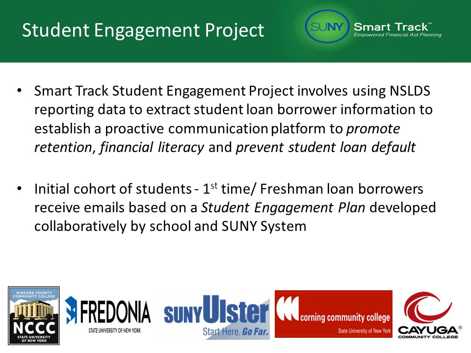 Student Engagement Project Smart Track Student Engagement Project involves using NSLDS reporting data to extract student loan borrower information to establish a proactive communication platform to promote retention, financial literacy and prevent student loan default Initial cohort of students - 1 st time/ Freshman loan borrowers receive emails based on a Student Engagement Plan developed collaboratively by school and SUNY System