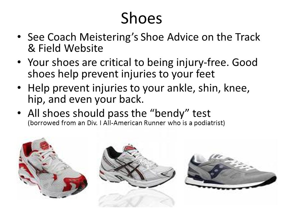 Shoes See Coach Meistering's Shoe Advice on the Track & Field Website Your shoes are critical to being injury-free.