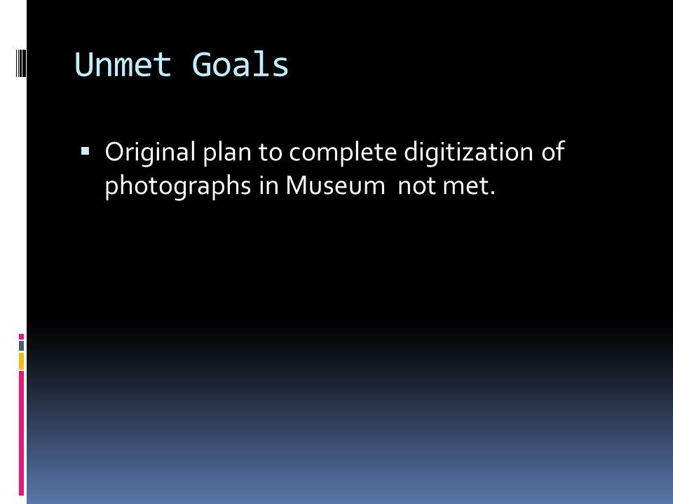 Unmet Goals  Original plan to complete digitization of photographs in Museum not met.