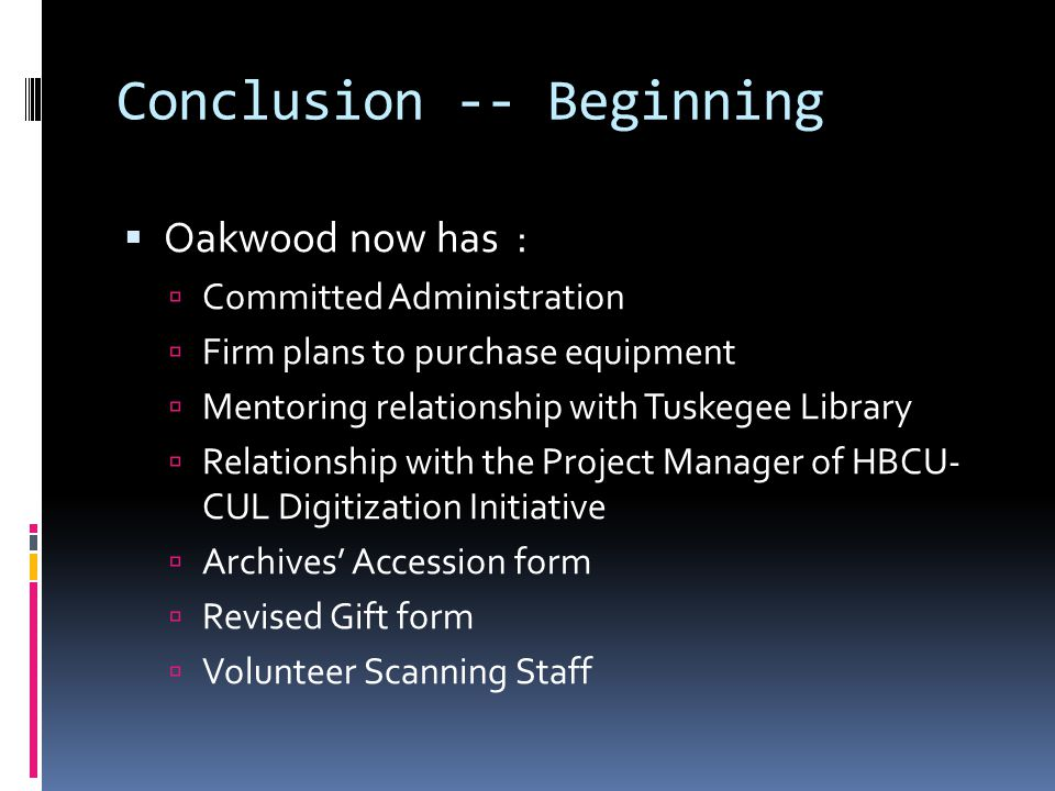 Conclusion -- Beginning  Oakwood now has :  Committed Administration  Firm plans to purchase equipment  Mentoring relationship with Tuskegee Library  Relationship with the Project Manager of HBCU- CUL Digitization Initiative  Archives' Accession form  Revised Gift form  Volunteer Scanning Staff