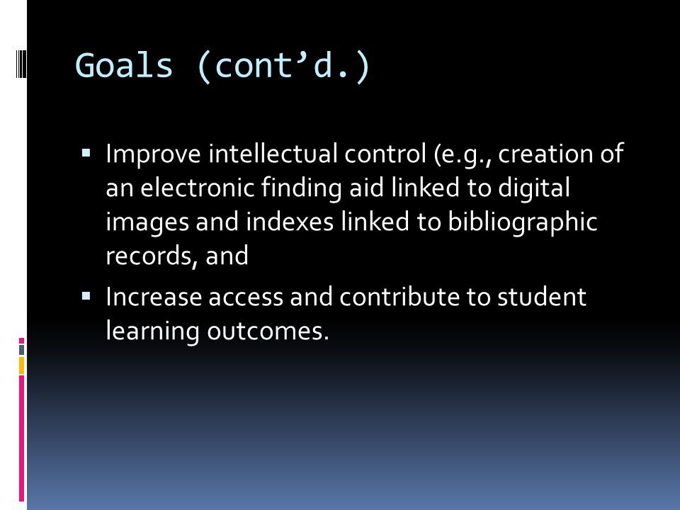 Goals (cont'd.)  Improve intellectual control (e.g., creation of an electronic finding aid linked to digital images and indexes linked to bibliographic records, and  Increase access and contribute to student learning outcomes.