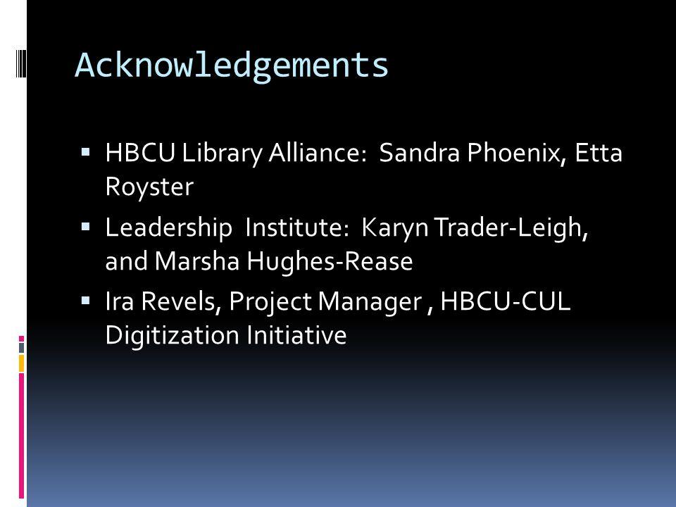 Acknowledgements  HBCU Library Alliance: Sandra Phoenix, Etta Royster  Leadership Institute: Karyn Trader-Leigh, and Marsha Hughes-Rease  Ira Revels, Project Manager, HBCU-CUL Digitization Initiative