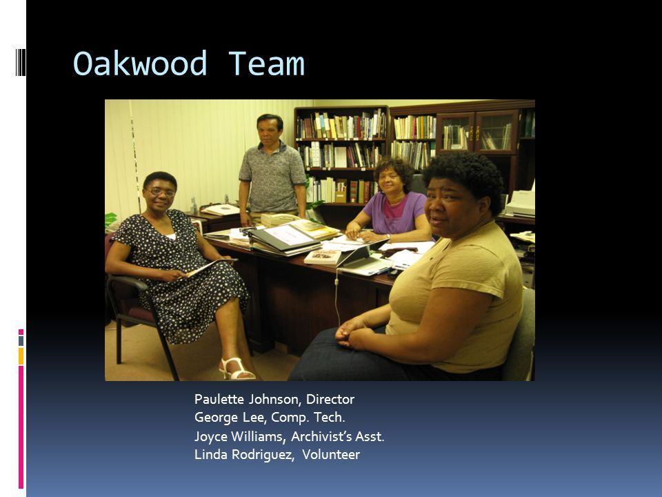 Conclusion -- Beginning  Oakwood now has :  Committed Administration  Firm plans to purchase equipment  Mentoring relationship with Tuskegee Library  Relationship with the Project Manager of HBCU- CUL Digitization Initiative  Archives' Accession form  Revised Gift form  Volunteer Scanning Staff